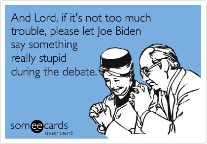 And Lord, if it's not too much trouble, please let Joe Bidensay somethingreally stupid during the debate.
