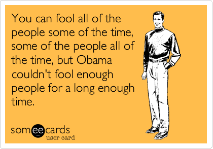 You can fool all of thepeople some of the time,some of the people all ofthe time, but Obamacouldn't fool enoughpeople for a long enoughtime.
