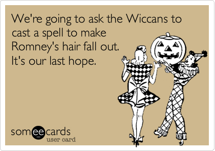 We're going to ask the Wiccans to cast a spell to makeRomney's hair fall out.  It's our last hope.