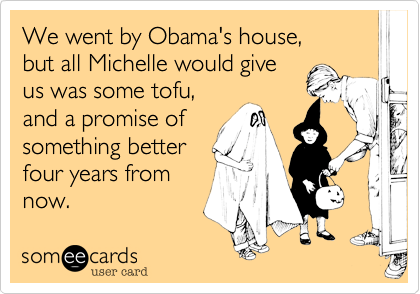 We went by Obama's house,but all Michelle would giveus was some tofu,and a promise ofsomething betterfour years fromnow.
