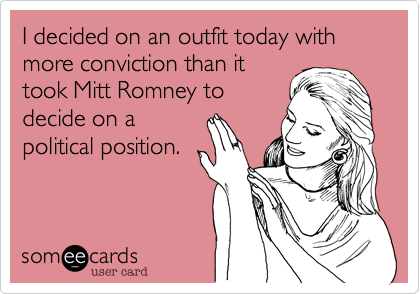 I decided on an outfit today with more conviction than ittook Mitt Romney todecide on apolitical position.