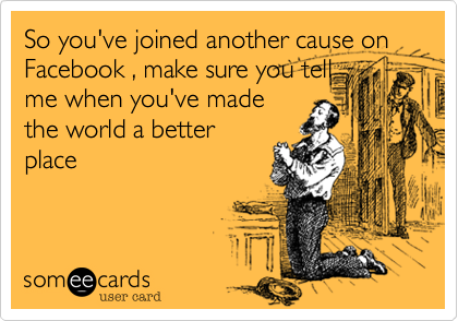So you've joined another cause on Facebook , make sure you tellme when you've madethe world a betterplace