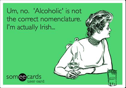 Um, no.  'Alcoholic' is not the correct nomenclature.I'm actually Irish...