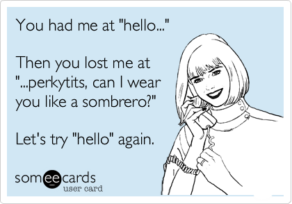 """You had me at """"hello...""""  Then you lost me at""""...perkytits, can I wear you like a sombrero?"""" Let's try """"hello"""" again."""