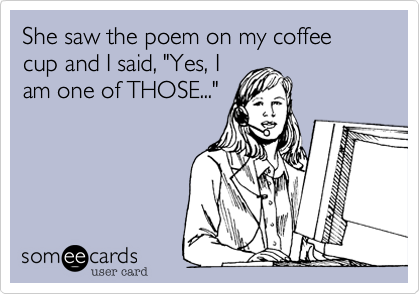 "She saw the poem on my coffee cup and I said, ""Yes, I
