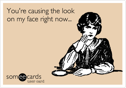 You're causing the lookon my face right now...
