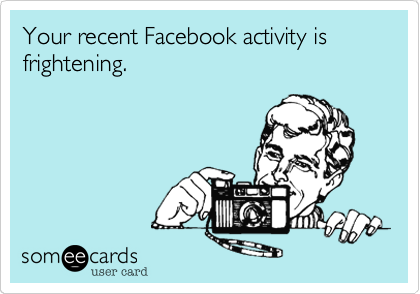 Your recent Facebook activity is frightening.