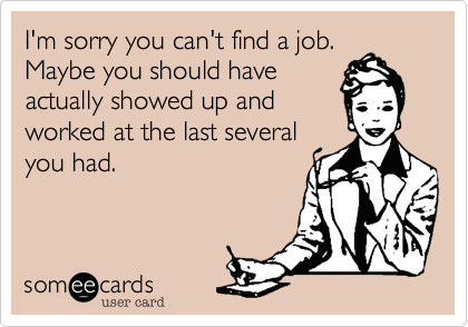 I'm sorry you can't find a job. Maybe you should haveactually showed up andworked at the last severalyou had.