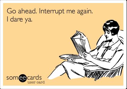 Go ahead. Interrupt me again.I dare ya.