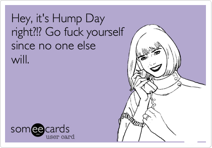 Hey, it's Hump Dayright?!? Go fuck yourselfsince no one elsewill.