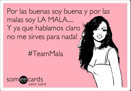 Por las buenas soy buena y por las malas soy LA MALA.....Y ya que hablamos claro no me sirves para nada!          #TeamMala