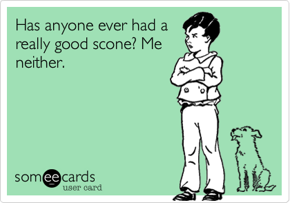 Has anyone ever had areally good scone? Meneither.