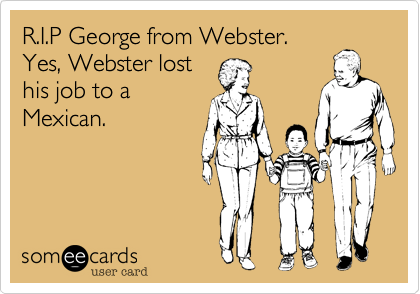 R.I.P George from Webster.