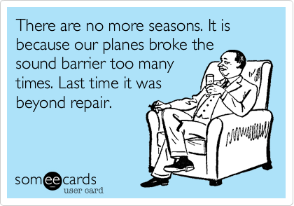 There are no more seasons. It is because our planes broke thesound barrier too many times. Last time it wasbeyond repair.