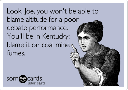 Look, Joe, you won't be able toblame altitude for a poordebate performance.You'll be in Kentucky;blame it on coal minefumes.