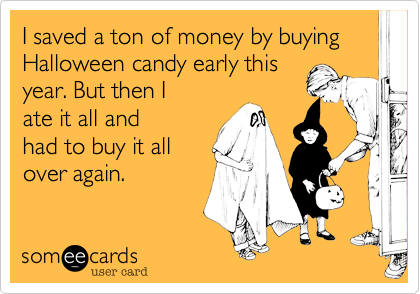 I saved a ton of money by buying Halloween candy early this