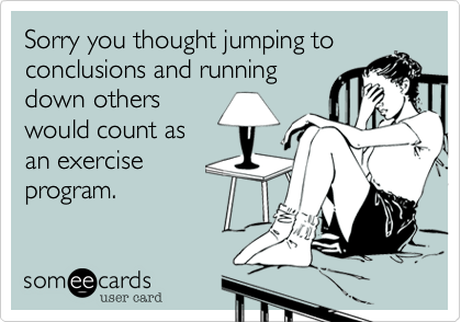 Sorry you thought jumping toconclusions and runningdown otherswould count asan exerciseprogram.