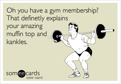 Oh you have a gym membership? That definetly explains