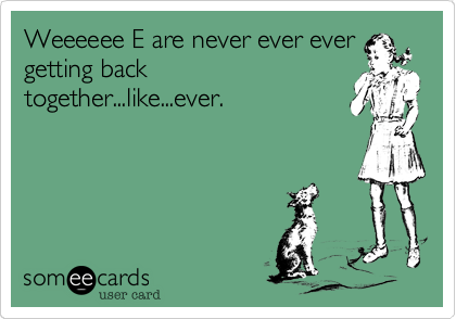 Weeeeee E are never ever ever
