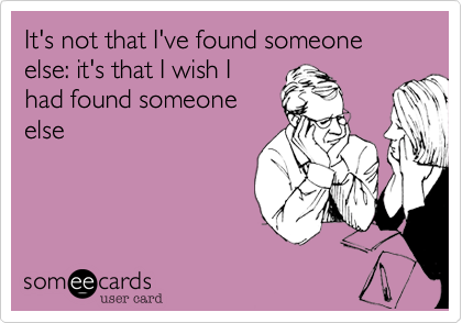 It's not that I've found someone else: it's that I wish I