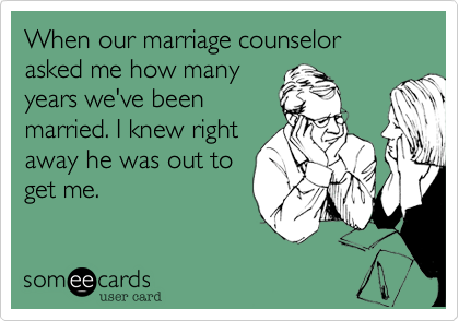 When our marriage counselor asked me how many 