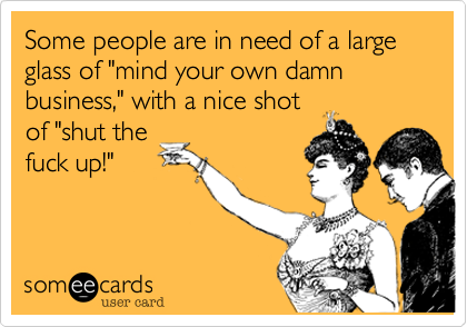 Some People Are In Need Of A Large Glass Of Mind Your Own Damn