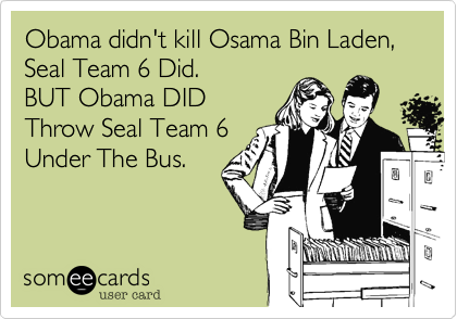 Obama didn't kill Osama Bin Laden, Seal Team 6 Did.
