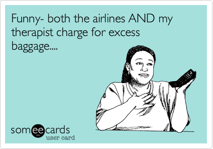 Funny- both the airlines AND my therapist charge for excess baggage....