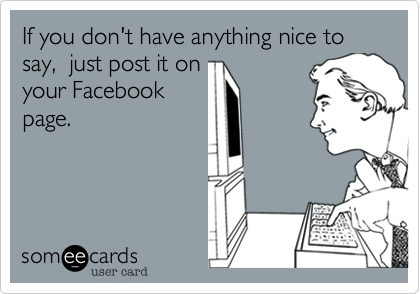 If you don't have anything nice to say,  just post it on