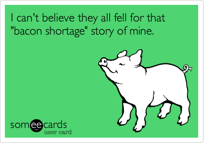 "I can't believe they all fell for that ""bacon shortage"" story of mine."