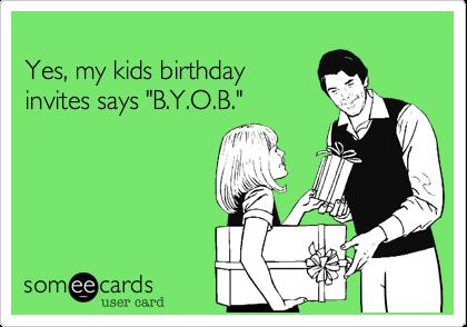 Yes My Kids Birthday Invites Says B Y O B Birthday Party Ecard