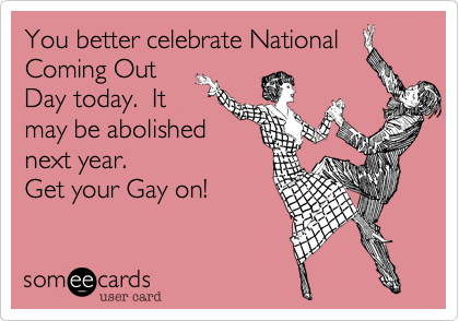 You better celebrate NationalComing OutDay today.  Itmay be abolishednext year.              Get your Gay on!