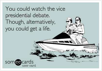 You could watch the vice presidential debate. 