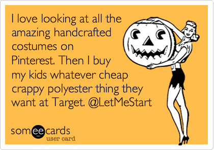 I love looking at all theamazing handcraftedcostumes onPinterest. Then I buymy kids whatever cheapcrappy polyester thing theywant at Target. @LetMeStart