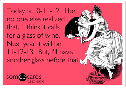 Today is 10-11-12.  I bet