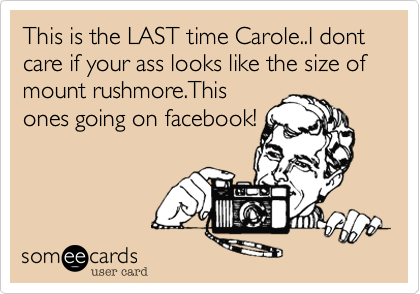 This is the LAST time Carole..I dont care if your ass looks like the size of  mount rushmore.Thisones going on facebook!