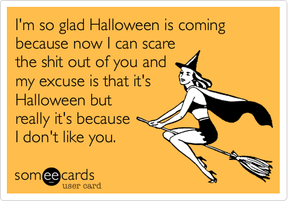 I'm so glad Halloween is coming because now I can scare