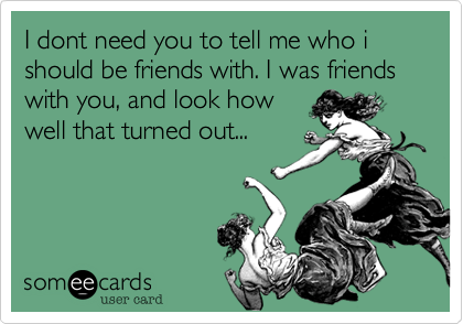 I dont need you to tell me who i should be friends with. I was friends with you, and look howwell that turned out...