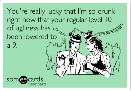 You're really lucky that I'm so drunk right now that your regular level 10 of ugliness hasbeen lowered toa 9.
