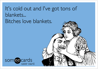 It's cold out and I've got tons of blankets... Bitches love blankets.