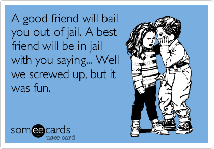 A good friend will bail