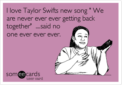"I love Taylor Swifts new song "" We are never ever ever getting back together""  ....said no