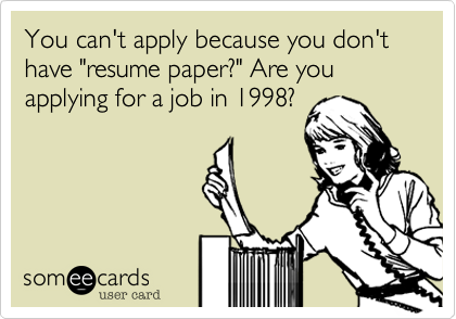 """You can't apply because you don't have """"resume paper?"""" Are you applying for a job in 1998?"""