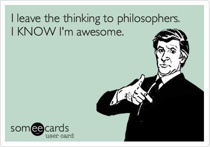 I leave the thinking to philosophers. I KNOW I'm awesome.