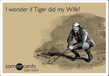 I wonder if Tiger did my Wife?