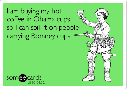 I am buying my hotcoffee in Obama cupsso I can spill it on peoplecarrying Romney cups