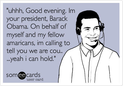 """""""uhhh, Good evening. Imyour president, BarackObama. On behalf ofmyself and my fellowamaricans, im calling totell you we are cou.....yeah i can hold."""""""