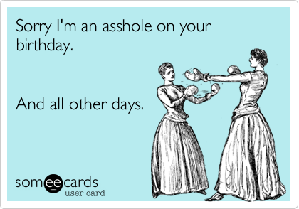 Sorry I'm an asshole on your birthday.  