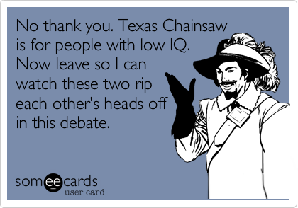 No thank you. Texas Chainsaw