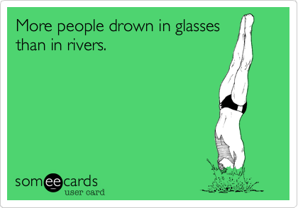 More people drown in glassesthan in rivers.